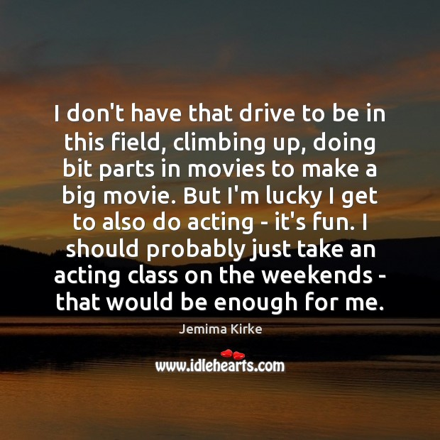 I don't have that drive to be in this field, climbing up, Jemima Kirke Picture Quote
