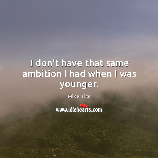 I don't have that same ambition I had when I was younger. Image