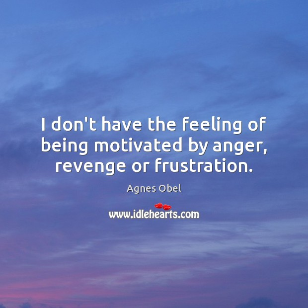 Image, I don't have the feeling of being motivated by anger, revenge or frustration.