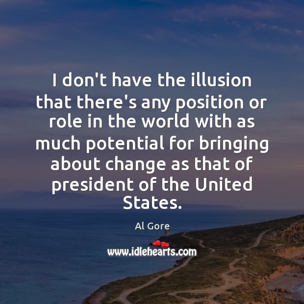 I don't have the illusion that there's any position or role in Al Gore Picture Quote