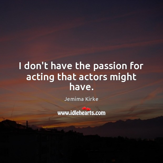 I don't have the passion for acting that actors might have. Jemima Kirke Picture Quote