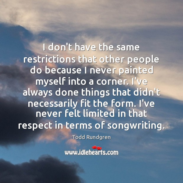 I don't have the same restrictions that other people do because I Todd Rundgren Picture Quote