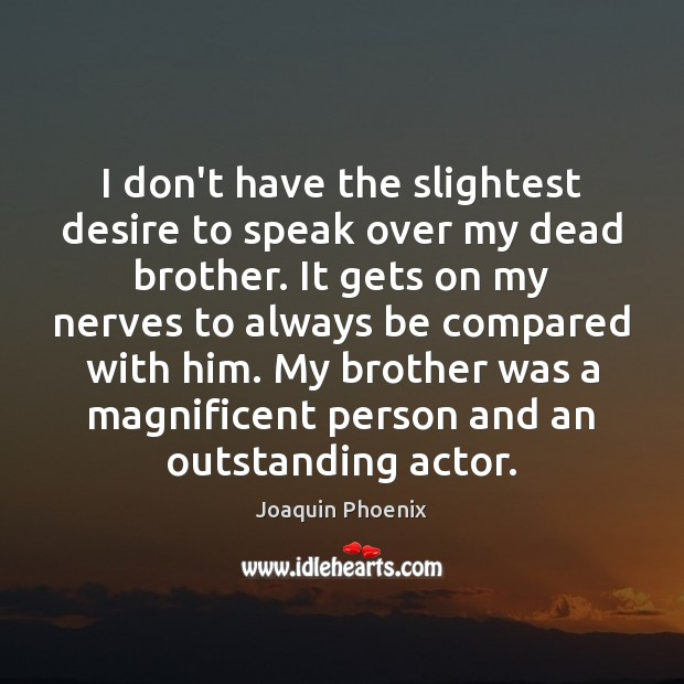 Image, I don't have the slightest desire to speak over my dead brother.