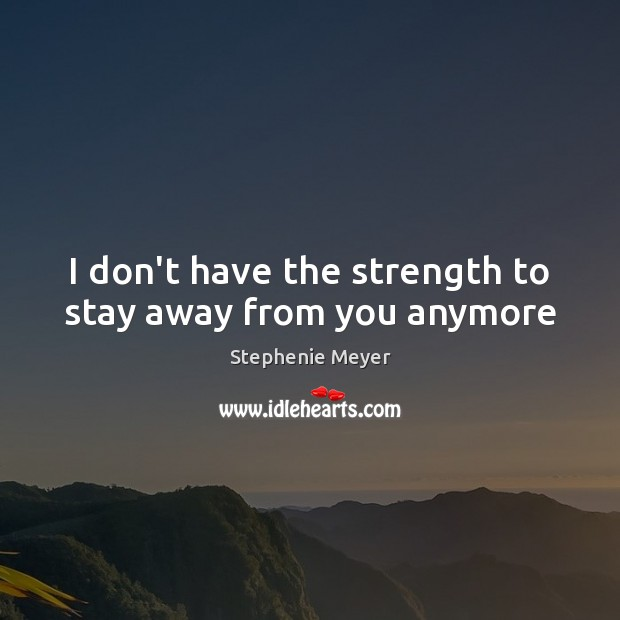 Image, I don't have the strength to stay away from you anymore