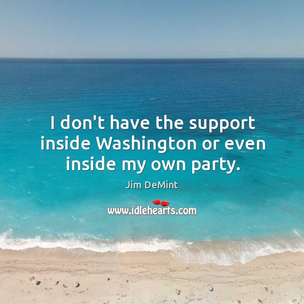 I don't have the support inside Washington or even inside my own party. Image