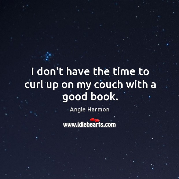 I don't have the time to curl up on my couch with a good book. Angie Harmon Picture Quote