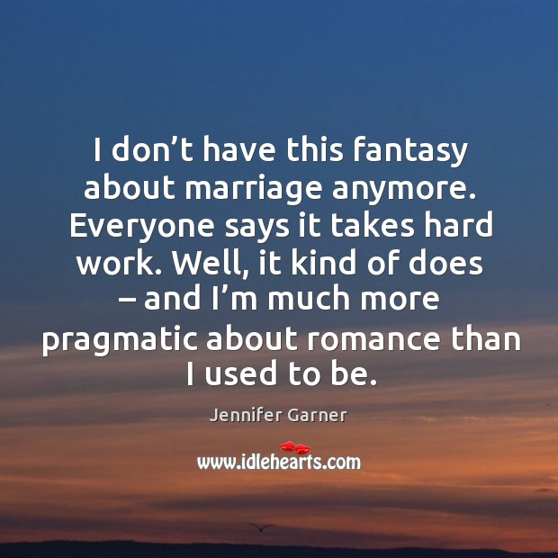 I don't have this fantasy about marriage anymore. Everyone says it takes hard work. Image