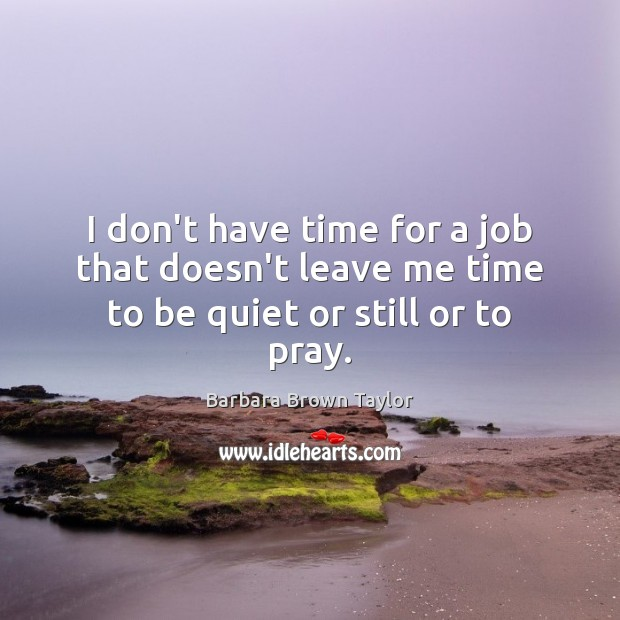 I don't have time for a job that doesn't leave me time to be quiet or still or to pray. Barbara Brown Taylor Picture Quote
