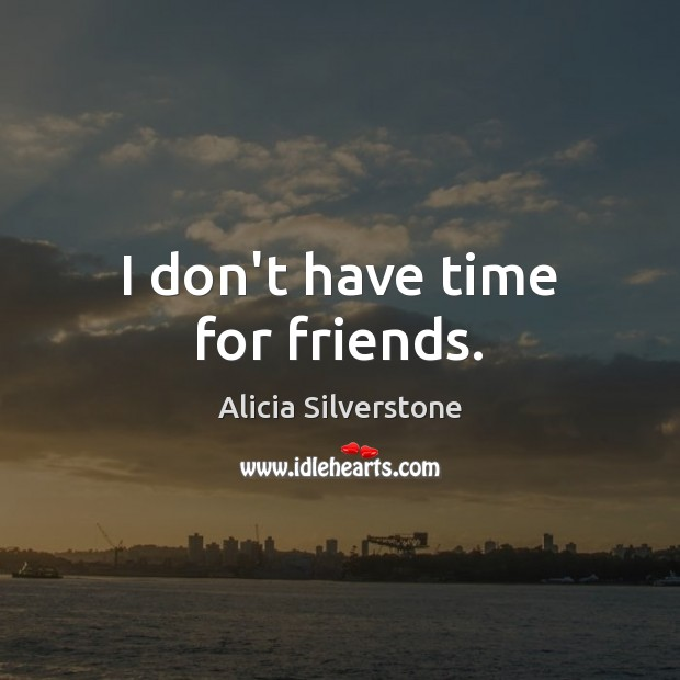 I don't have time for friends. Image