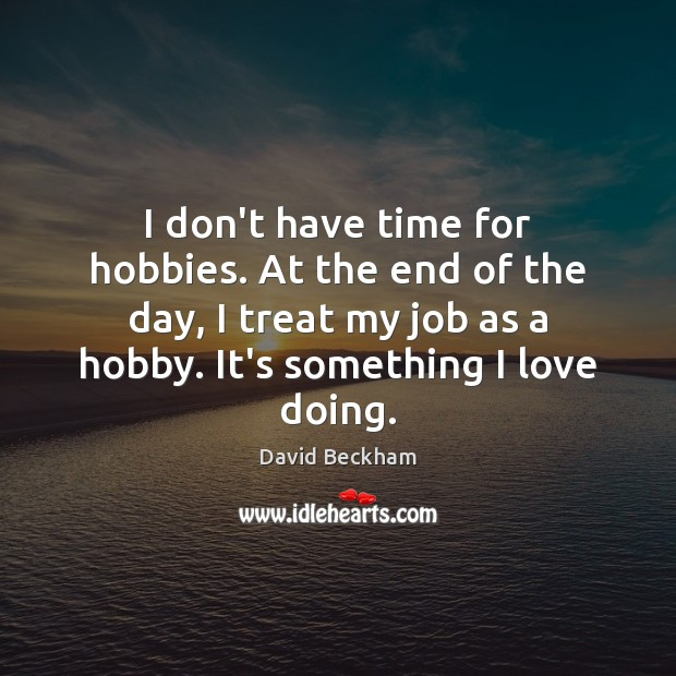 I don't have time for hobbies. At the end of the day, David Beckham Picture Quote
