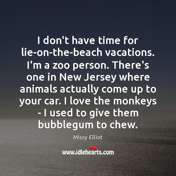 I don't have time for lie-on-the-beach vacations. I'm a zoo person. There's Image