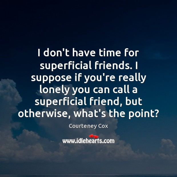 I don't have time for superficial friends. I suppose if you're really Courteney Cox Picture Quote