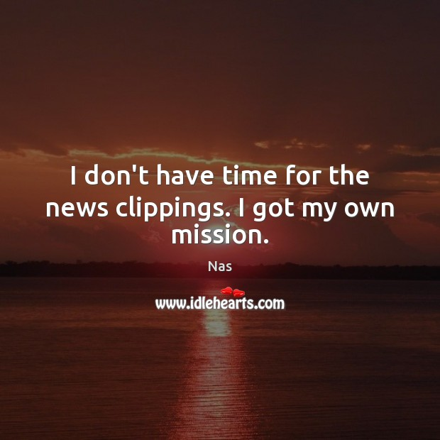 I don't have time for the news clippings. I got my own mission. Nas Picture Quote