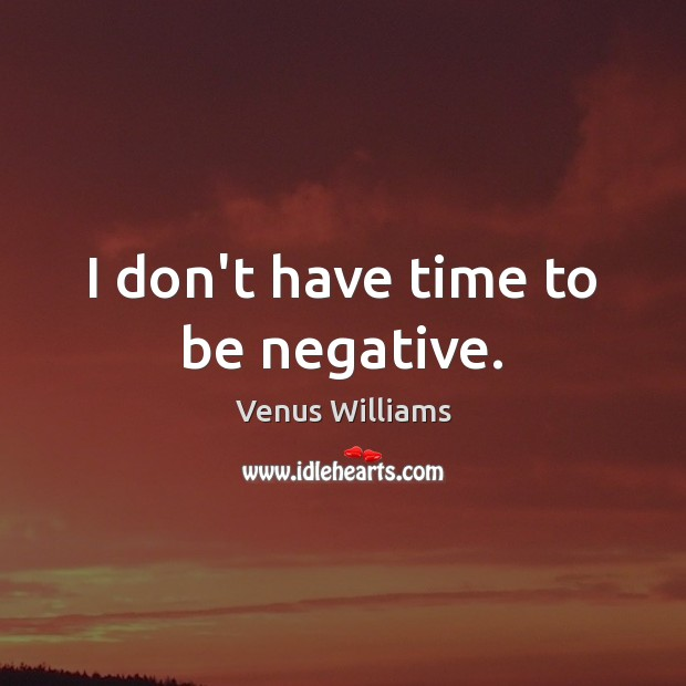 I don't have time to be negative. Venus Williams Picture Quote