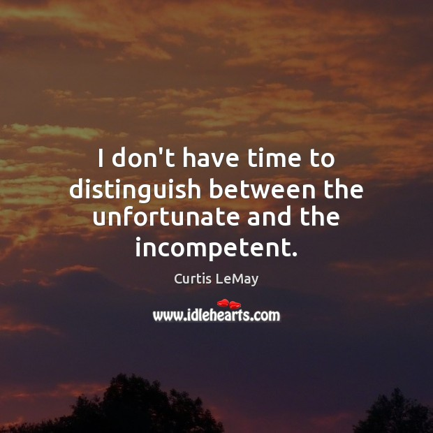 Image, I don't have time to distinguish between the unfortunate and the incompetent.