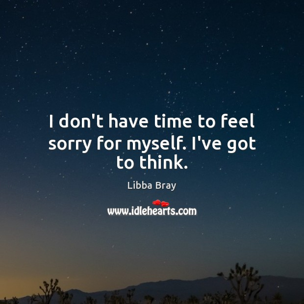 I don't have time to feel sorry for myself. I've got to think. Image