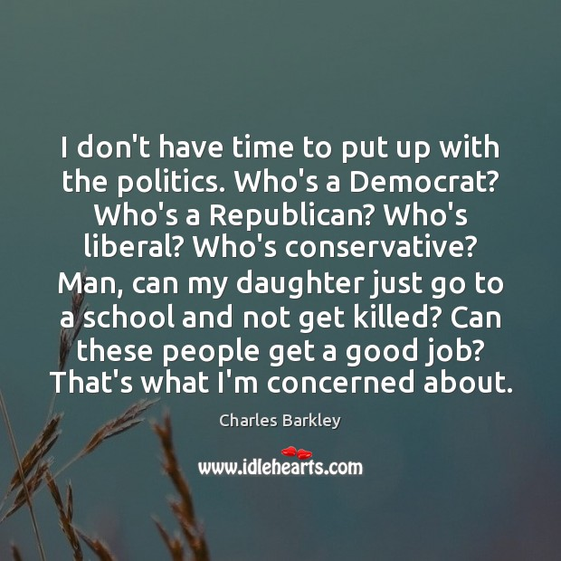 I don't have time to put up with the politics. Who's a Charles Barkley Picture Quote
