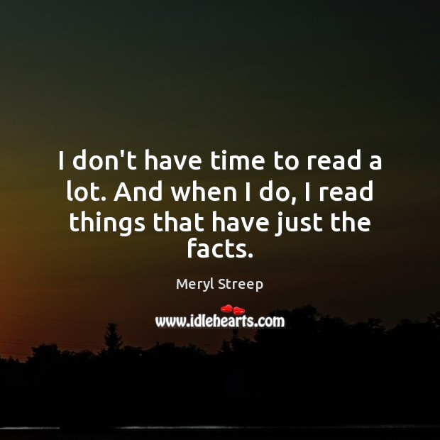 I don't have time to read a lot. And when I do, I read things that have just the facts. Meryl Streep Picture Quote