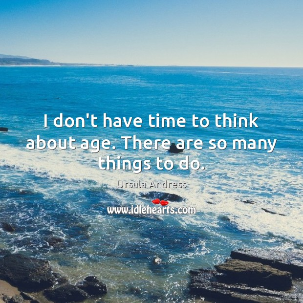 I don't have time to think about age. There are so many things to do. Ursula Andress Picture Quote