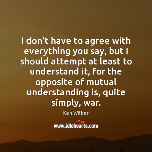 I don't have to agree with everything you say, but I should Ken Wilber Picture Quote