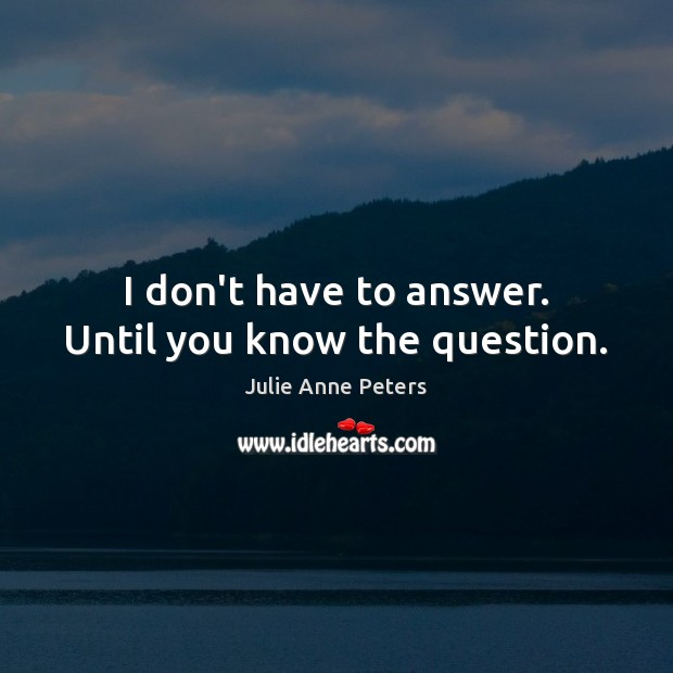 I don't have to answer. Until you know the question. Julie Anne Peters Picture Quote