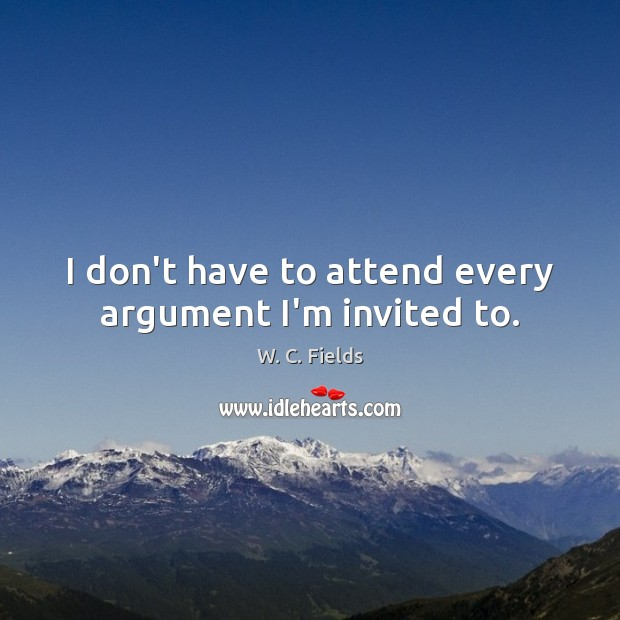 I don't have to attend every argument I'm invited to. W. C. Fields Picture Quote