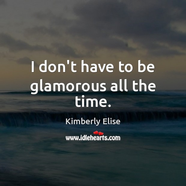 I don't have to be glamorous all the time. Kimberly Elise Picture Quote