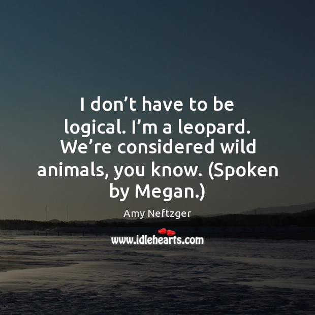 Image, I don't have to be logical. I'm a leopard. We'