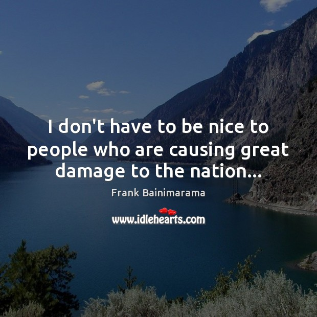 I don't have to be nice to people who are causing great damage to the nation… Be Nice Quotes Image