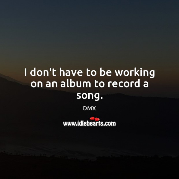 I don't have to be working on an album to record a song. DMX Picture Quote