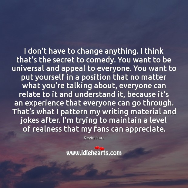 I don't have to change anything. I think that's the secret to Kevin Hart Picture Quote