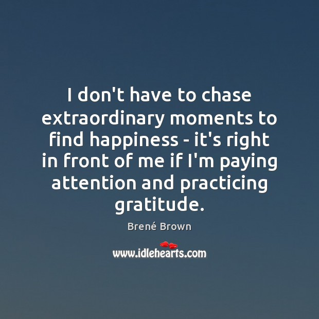 I don't have to chase extraordinary moments to find happiness – it's Brené Brown Picture Quote