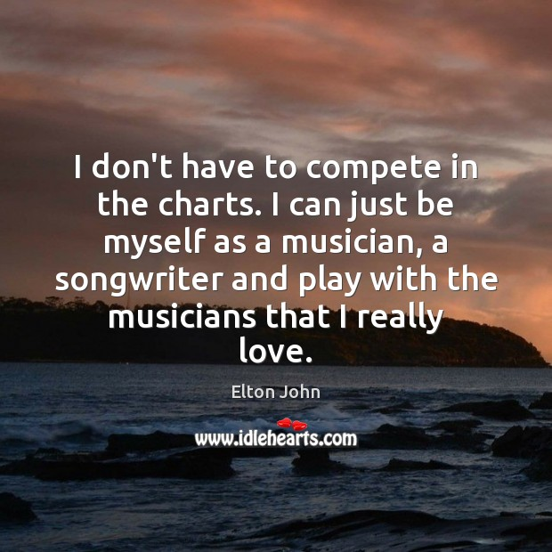 I don't have to compete in the charts. I can just be Elton John Picture Quote