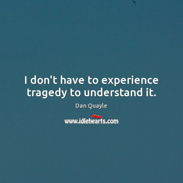 I don't have to experience tragedy to understand it. Image