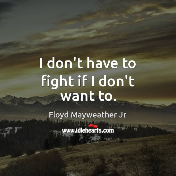 I don't have to fight if I don't want to. Floyd Mayweather Jr Picture Quote