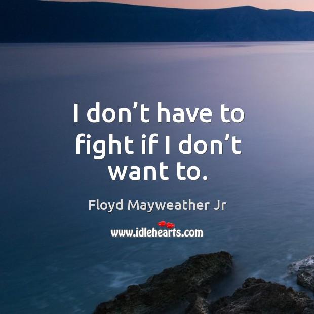 I don't have to fight if I don't want to. Image