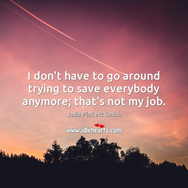I don't have to go around trying to save everybody anymore; that's not my job. Jada Pinkett Smith Picture Quote