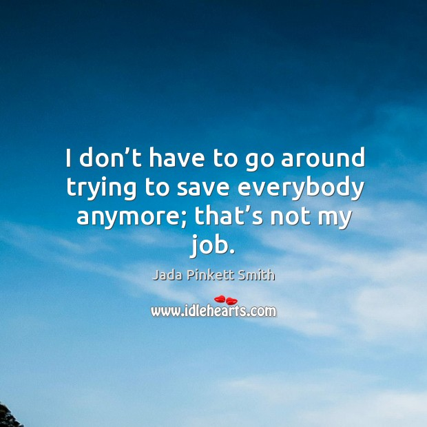 I don't have to go around trying to save everybody anymore; that's not my job. Image