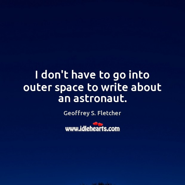 I don't have to go into outer space to write about an astronaut. Geoffrey S. Fletcher Picture Quote