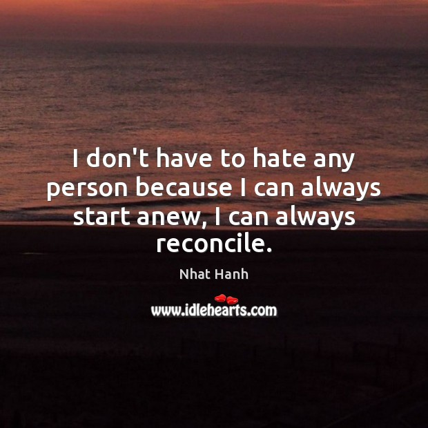 Image, I don't have to hate any person because I can always start anew, I can always reconcile.