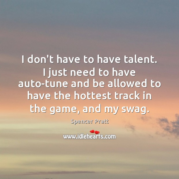 I don't have to have talent. I just need to have auto-tune Spencer Pratt Picture Quote
