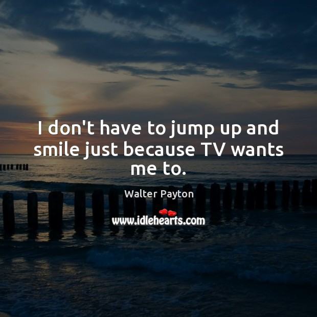 I don't have to jump up and smile just because TV wants me to. Walter Payton Picture Quote