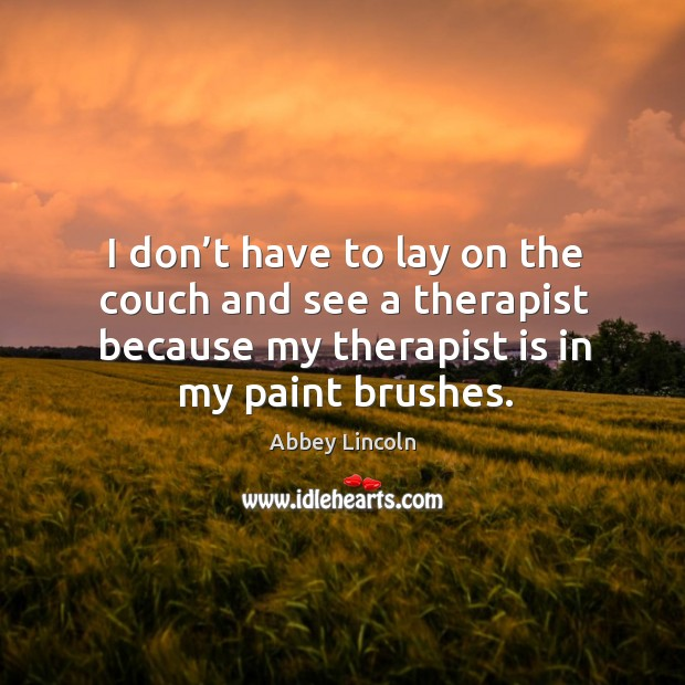 Image, I don't have to lay on the couch and see a therapist because my therapist is in my paint brushes.