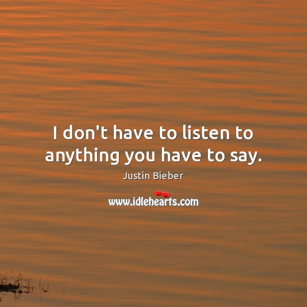 I don't have to listen to anything you have to say. Justin Bieber Picture Quote