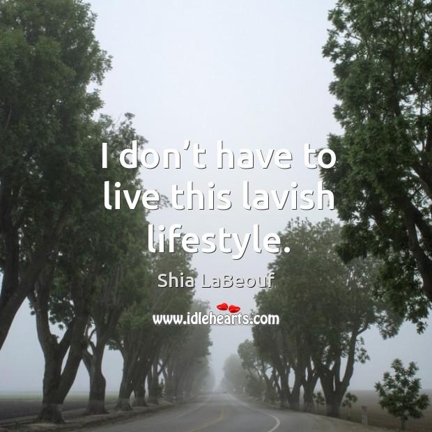 I don't have to live this lavish lifestyle. Image