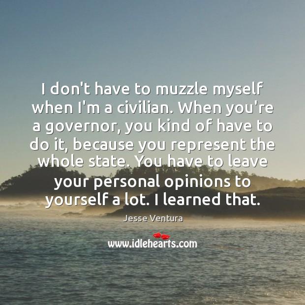 I don't have to muzzle myself when I'm a civilian. When you're Jesse Ventura Picture Quote