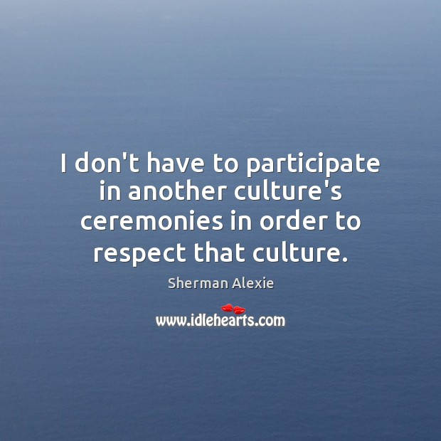 I don't have to participate in another culture's ceremonies in order to Image