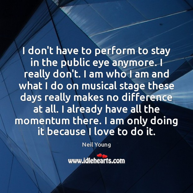 I don't have to perform to stay in the public eye anymore. Neil Young Picture Quote