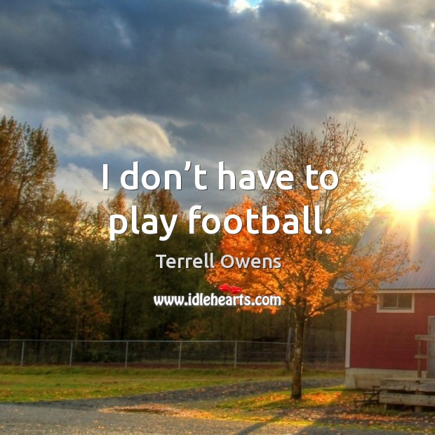 I don't have to play football. Terrell Owens Picture Quote