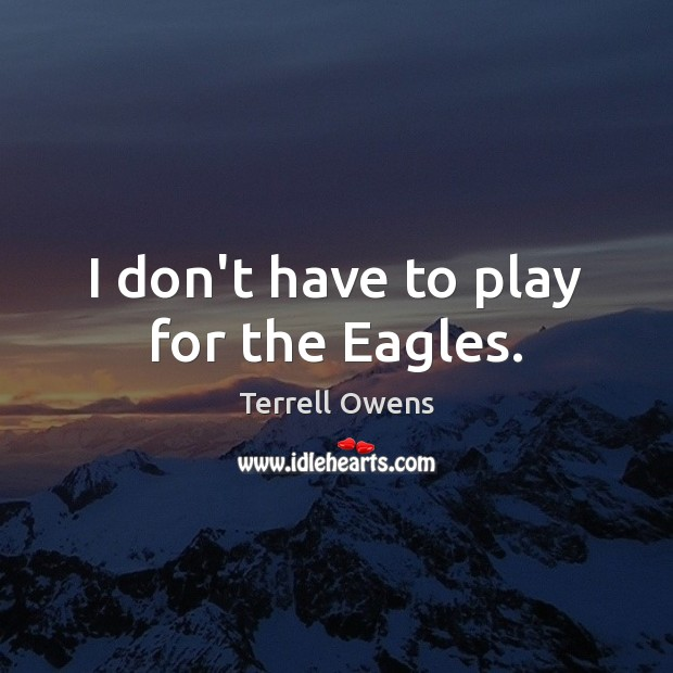 I don't have to play for the Eagles. Image